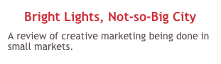Bright Lights, Not-so-Big City A review of creative marketing being done in small markets.